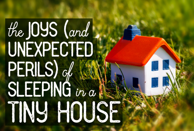 The Joys (and Unexpected Perils) of Sleeping in a Tiny House